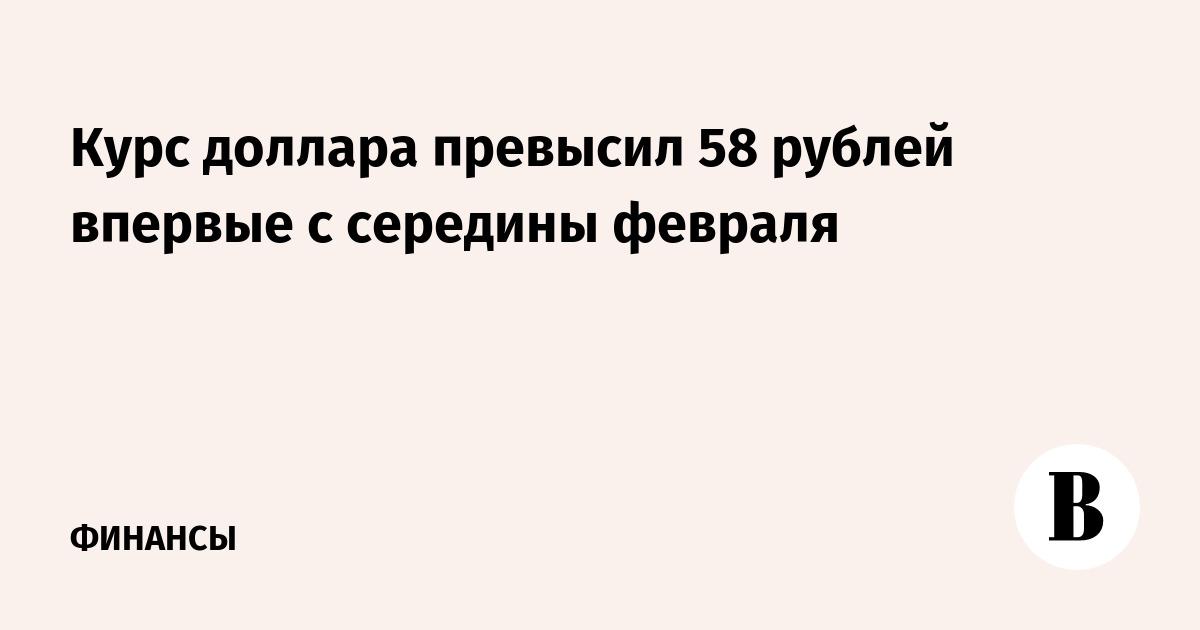 Курс доллара превысил 58 рублей впервые с середины февраля