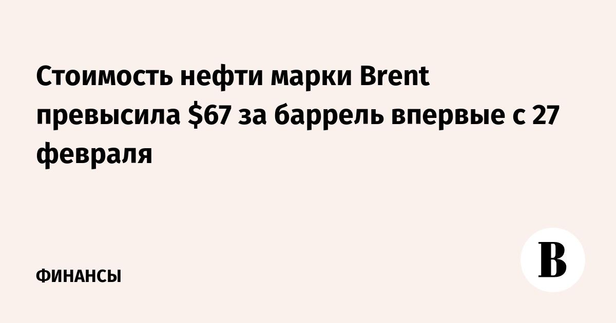 Стоимость нефти марки Brent превысила $67 за баррель впервые с 27 февраля