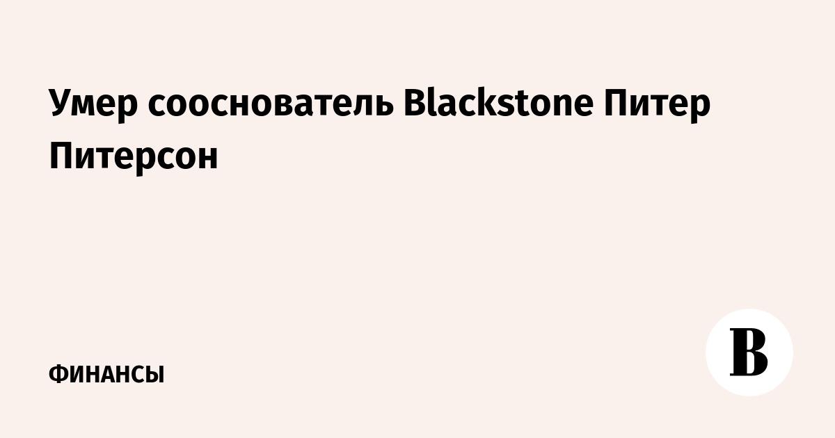 Умер сооснователь Blackstone Питер Питерсон