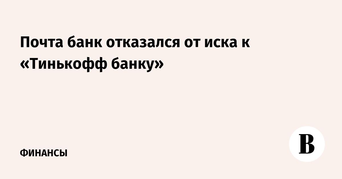 Почта банк отказался от иска к «Тинькофф банку»
