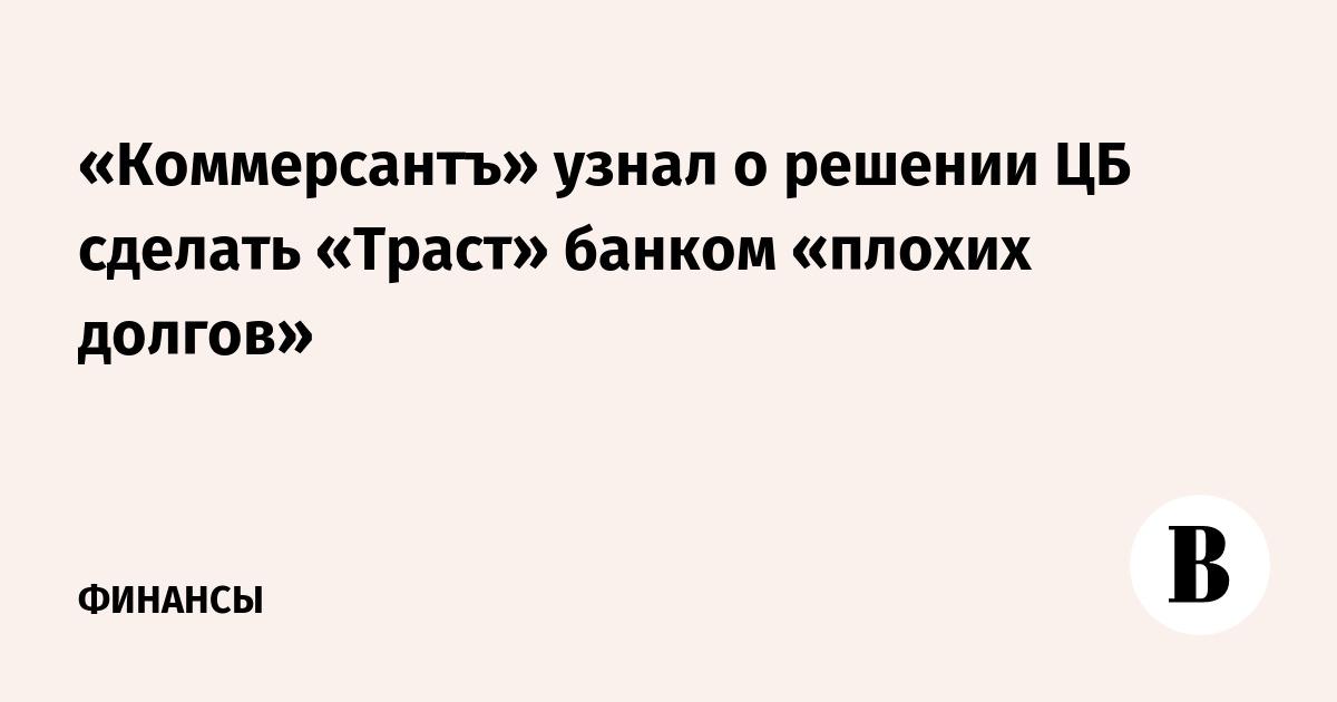 «Коммерсантъ» узнал о решении ЦБ сделать «Траст» банком «плохих долгов»