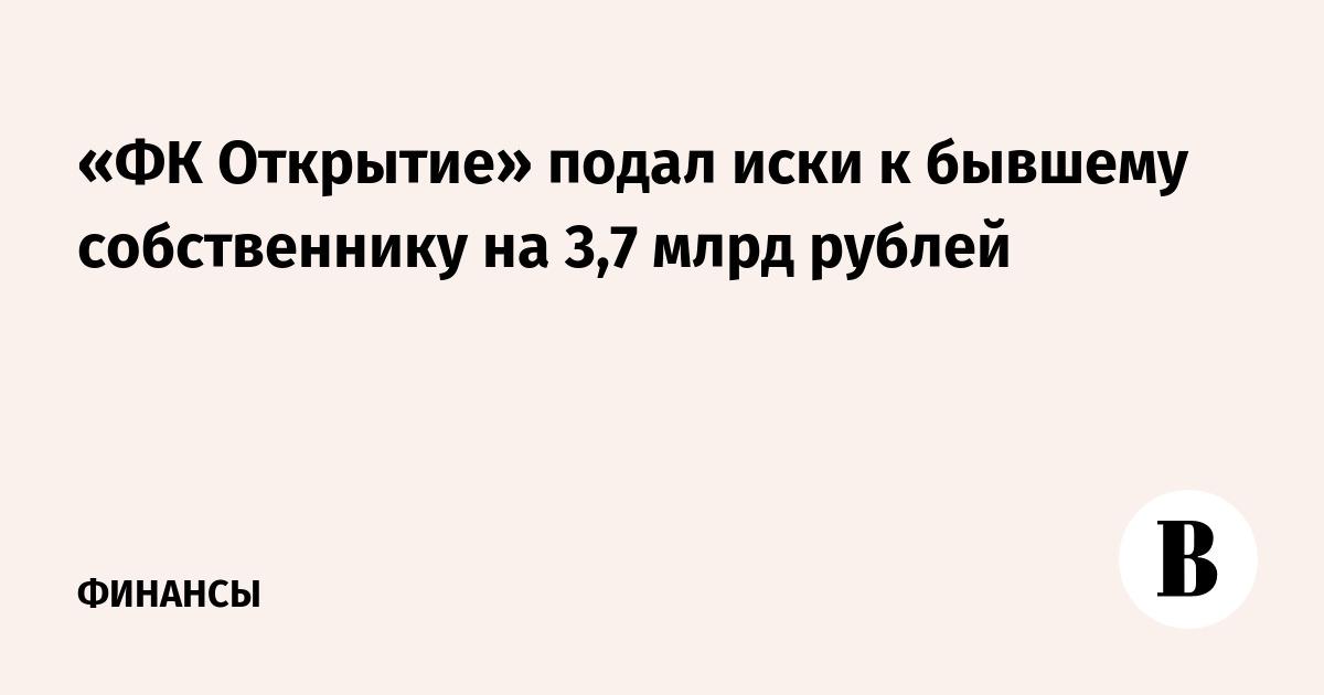 «ФК Открытие» подал иски к бывшему собственнику на 3,7 млрд рублей
