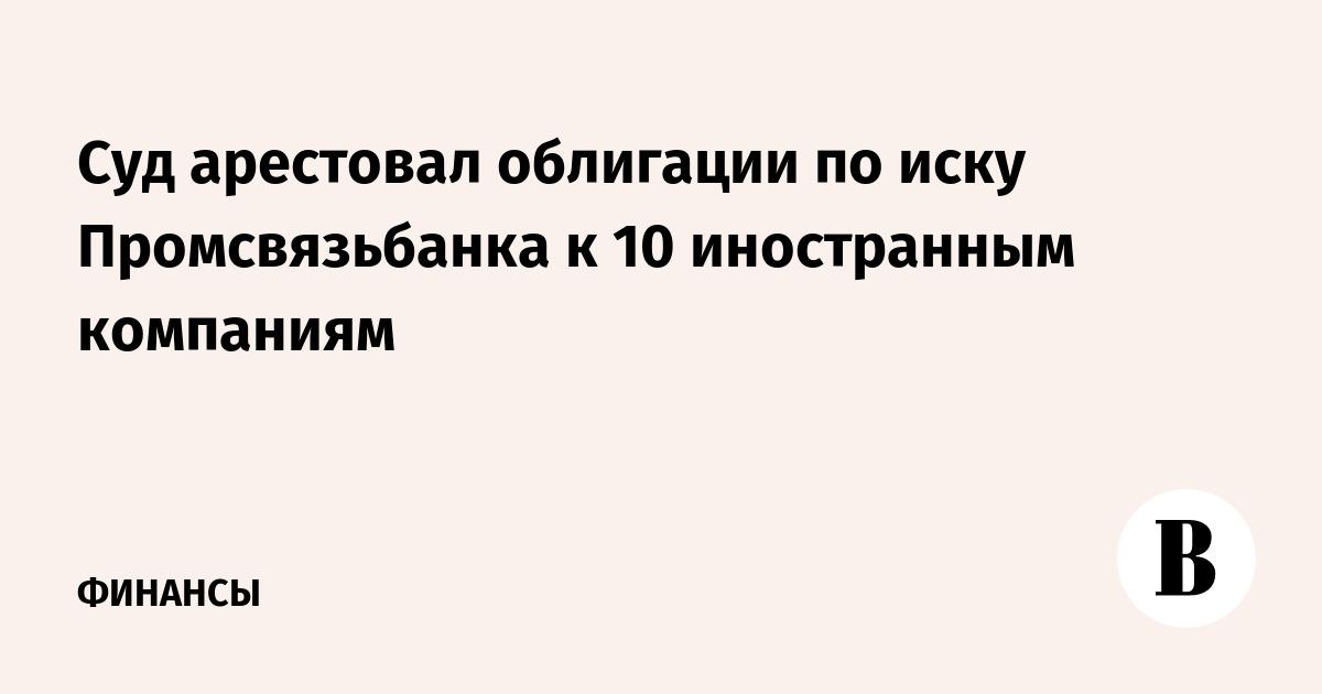 Суд арестовал облигации по иску Промсвязьбанка к 10 иностранным компаниям