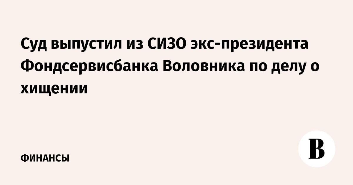 Суд выпустил из СИЗО экс-президента Фондсервисбанка Воловника по делу о хищении