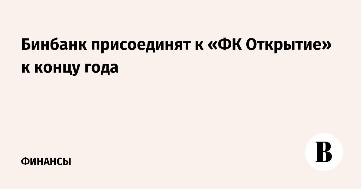 Бинбанк присоединят к «ФК Открытие» к концу года