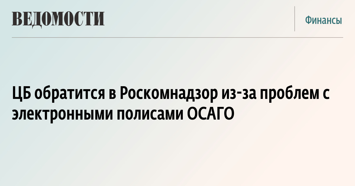 ЦБ обратится в Роскомнадзор из-за проблем с электронными полисами ОСАГО