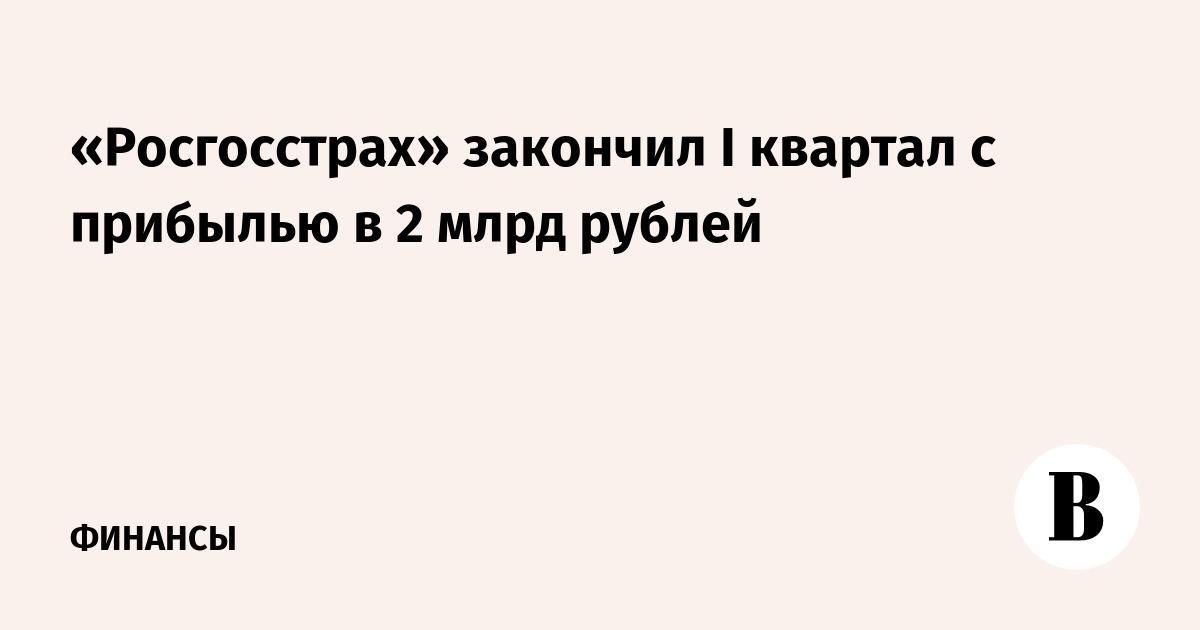 «Росгосстрах» закончил I квартал с прибылью в 2 млрд рублей
