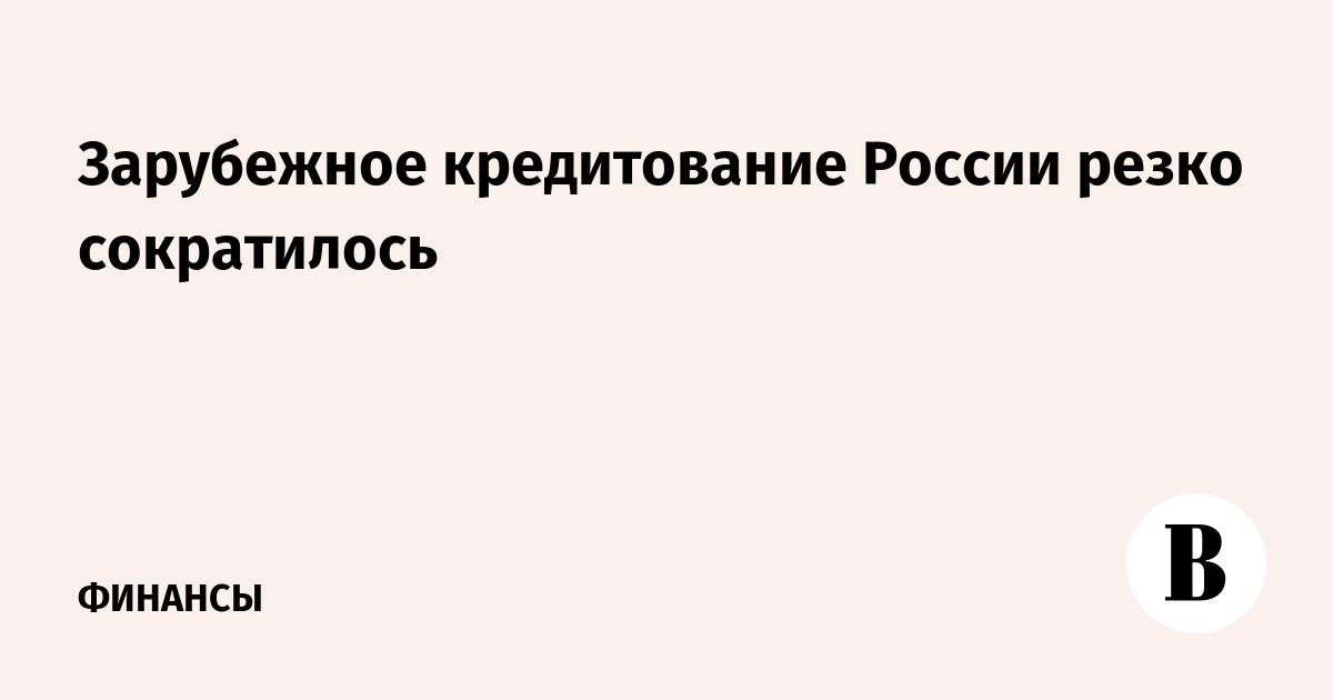 Зарубежное кредитование России резко сократилось