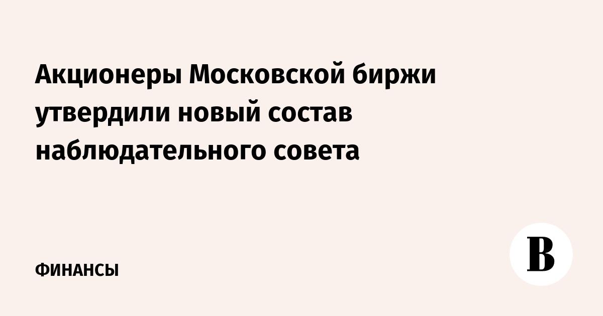 Акционеры Московской биржи утвердили новый состав наблюдательного совета