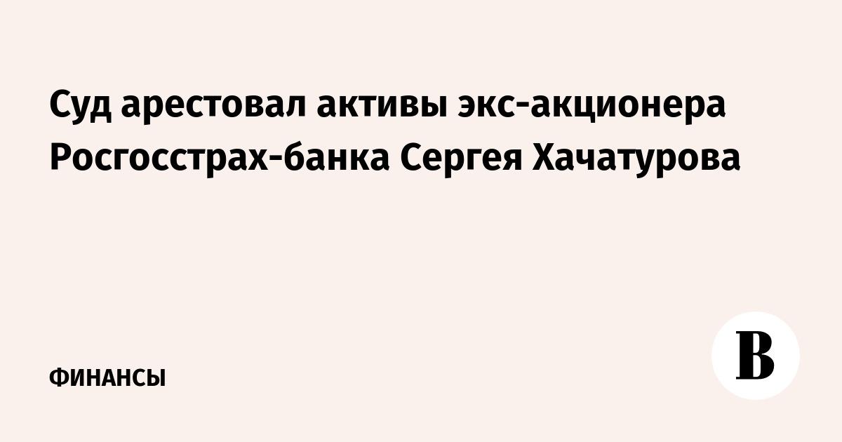 Суд арестовал активы экс-акционера Росгосстрах-банка Сергея Хачатурова