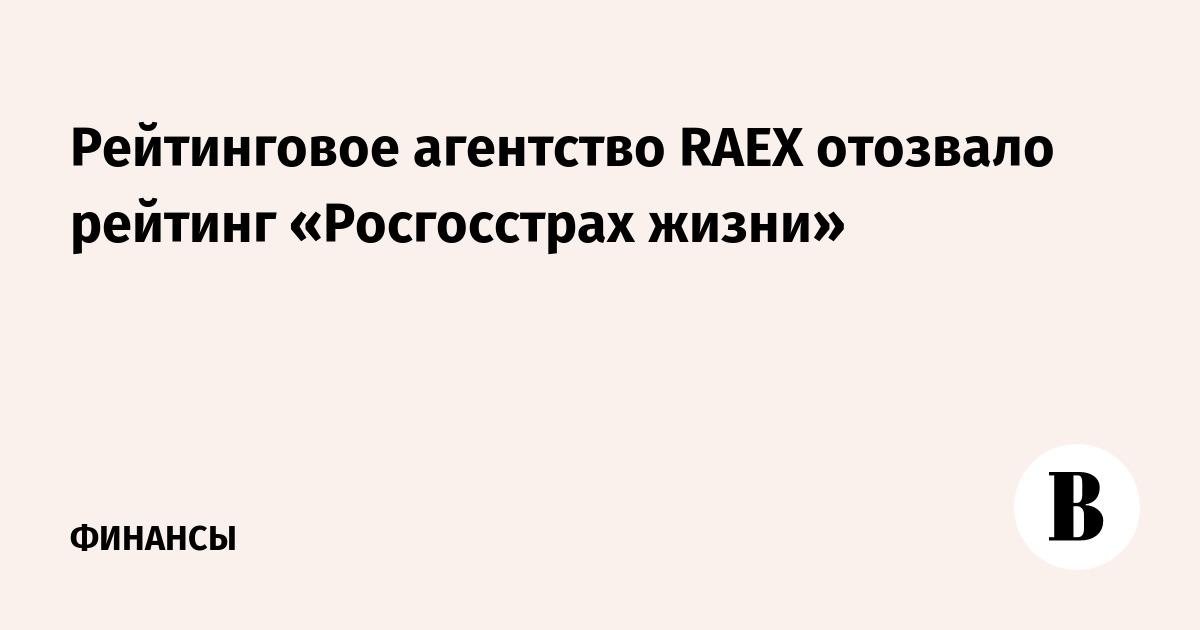 Рейтинговое агентство RAEX отозвало рейтинг «Росгосстрах жизни»