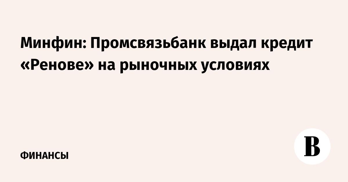 Минфин: Промсвязьбанк выдал кредит «Ренове» на рыночных условиях