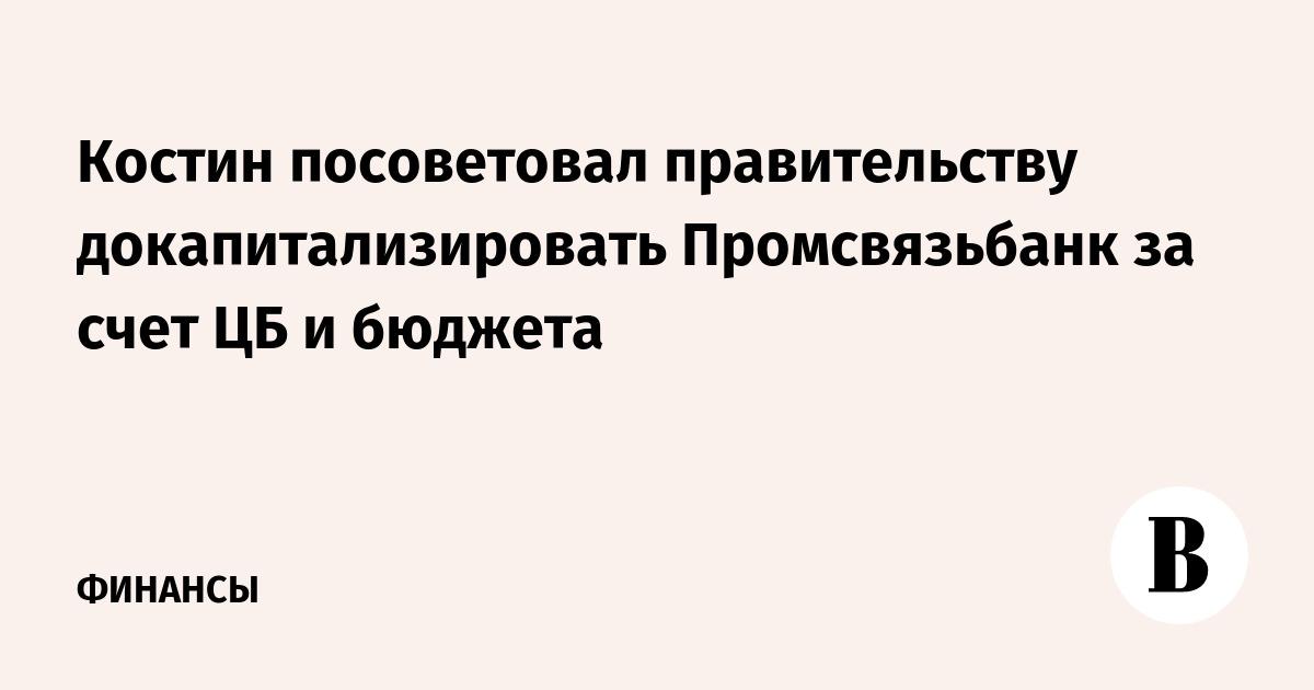 Костин посоветовал правительству докапитализировать Промсвязьбанк за счет ЦБ и бюджета