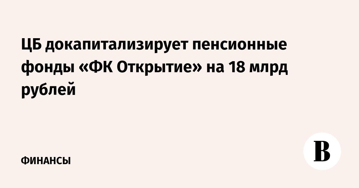 ЦБ докапитализирует пенсионные фонды «ФК Открытие» на 18 млрд рублей