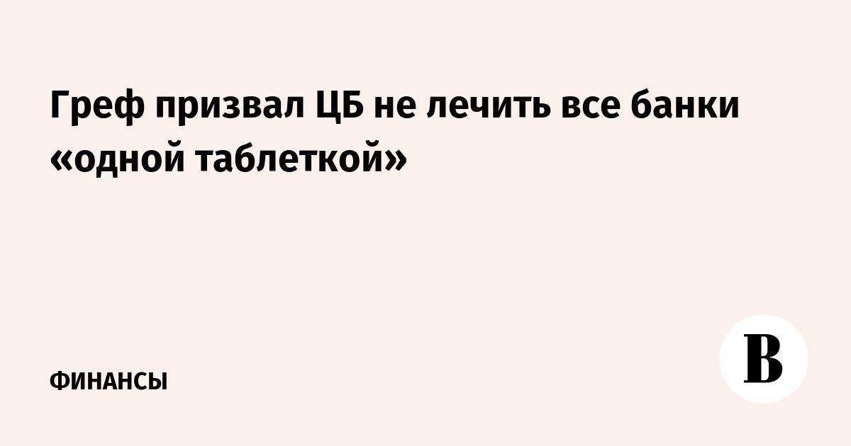 Греф призвал ЦБ не лечить все банки «одной таблеткой»