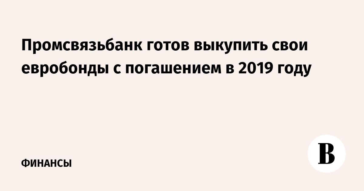 Промсвязьбанк готов выкупить свои евробонды с погашением в 2019 году