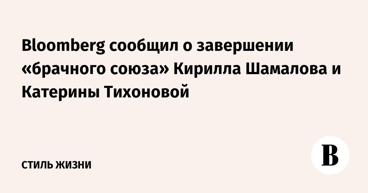 Bloomberg сообщил о завершении «брачного союза» Кирилла Шамалова и Катерины Тихоновой