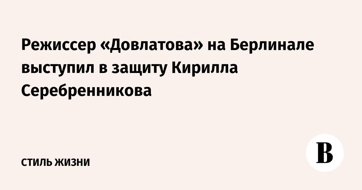 Режиссер «Довлатова» на Берлинале выступил в защиту Кирилла Серебренникова
