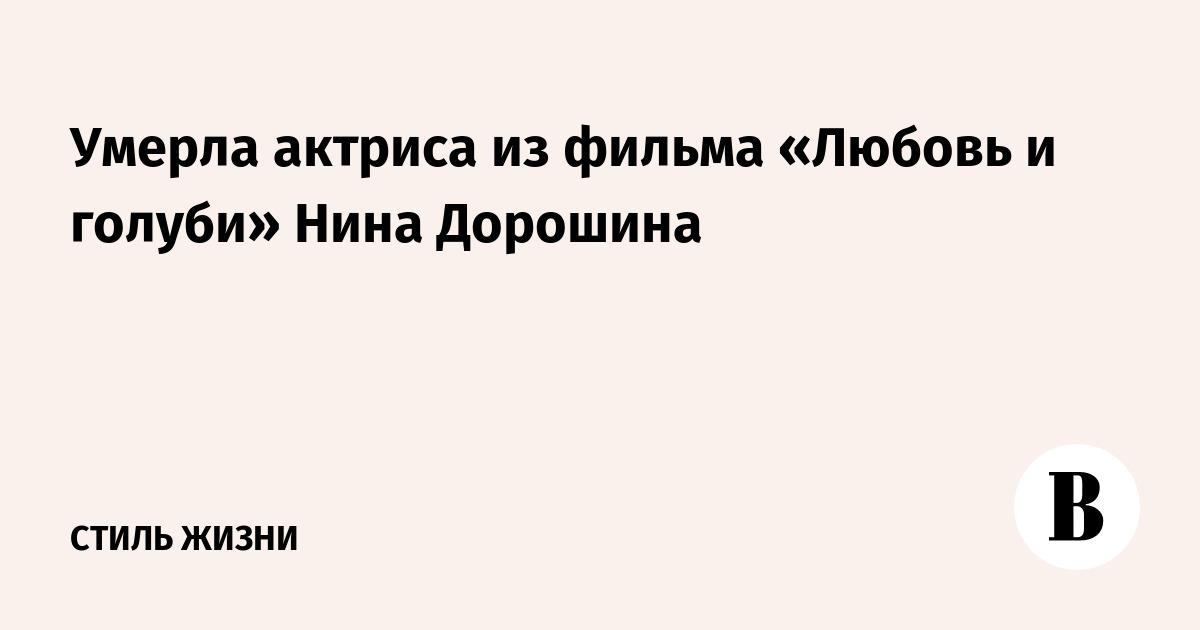 Умерла актриса из фильма «Любовь и голуби» Нина Дорошина