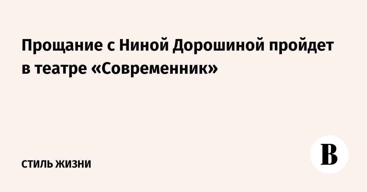 Прощание с Ниной Дорошиной пройдет в театре «Современник»