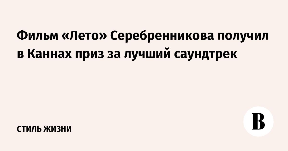 Фильм «Лето» Серебренникова получил в Каннах приз за лучший саундтрек