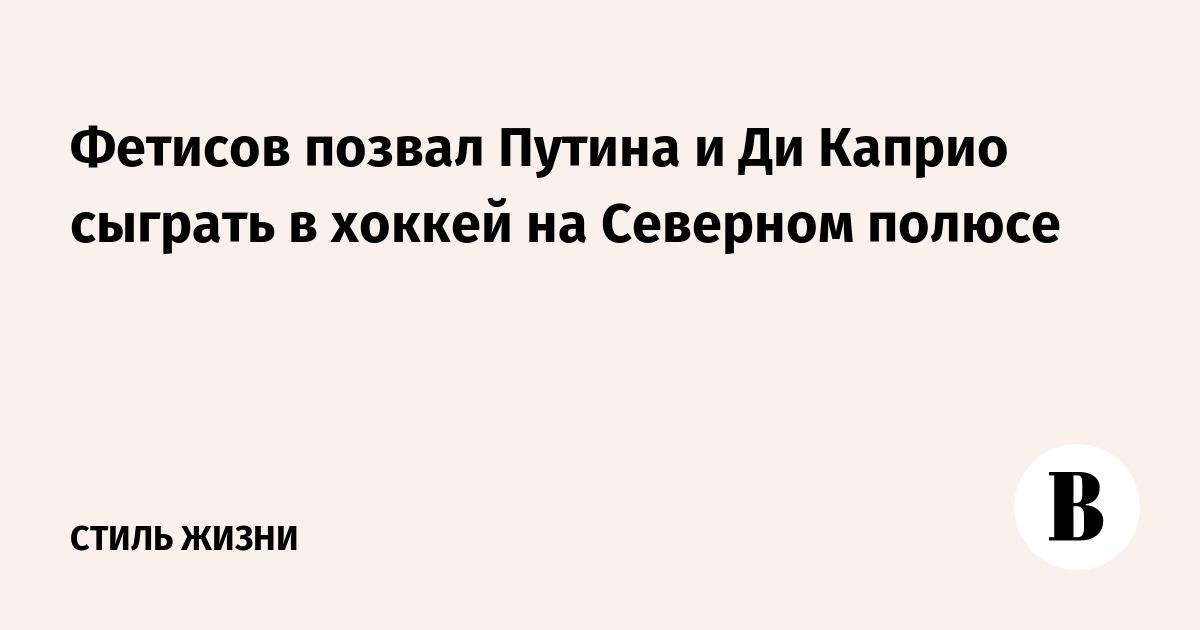 Фетисов позвал Путина и Ди Каприо сыграть в хоккей на Северном полюсе