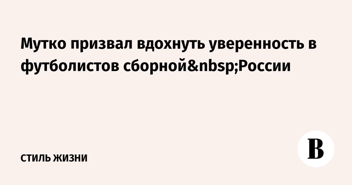 Мутко призвал вдохнуть уверенность в футболистов сборнойРоссии