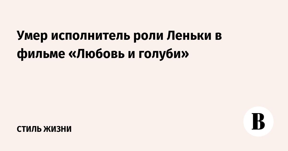 Умер исполнитель роли Леньки в фильме «Любовь и голуби»