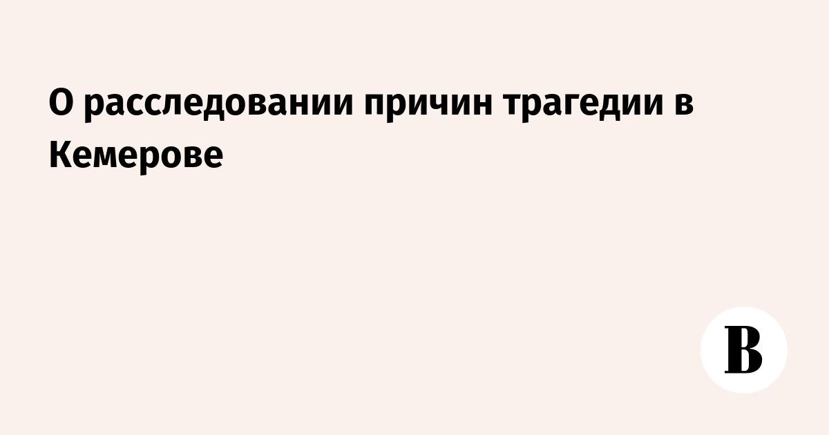 О расследовании причин трагедии в Кемерове