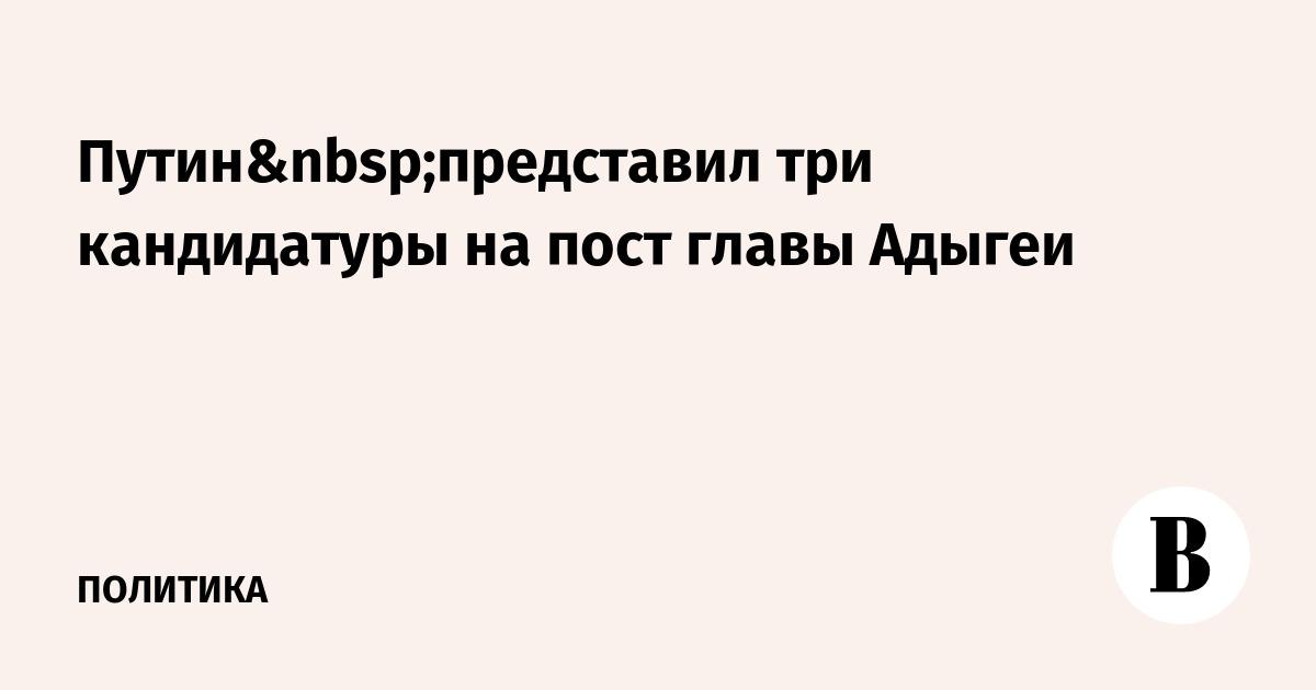 Путинпредставил три кандидатуры на пост главы Адыгеи