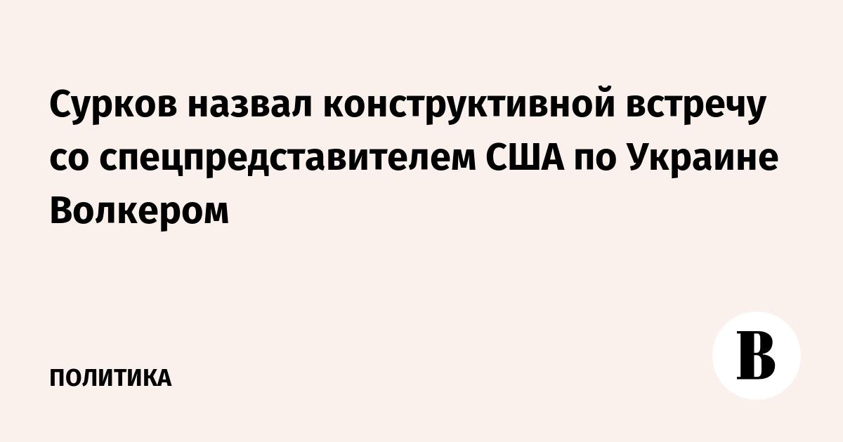 Сурков назвал конструктивной встречу со спецпредставителем США по Украине Волкером