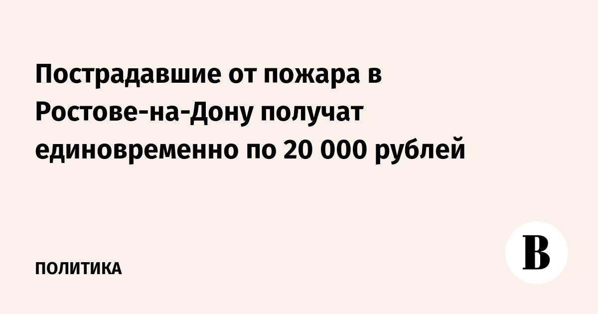 Пострадавшие от пожара в Ростове-на-Дону получат единовременно по 20 000 рублей