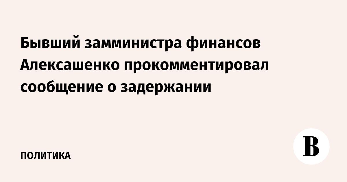 Алексашенко опроверг задержание за контрабанду
