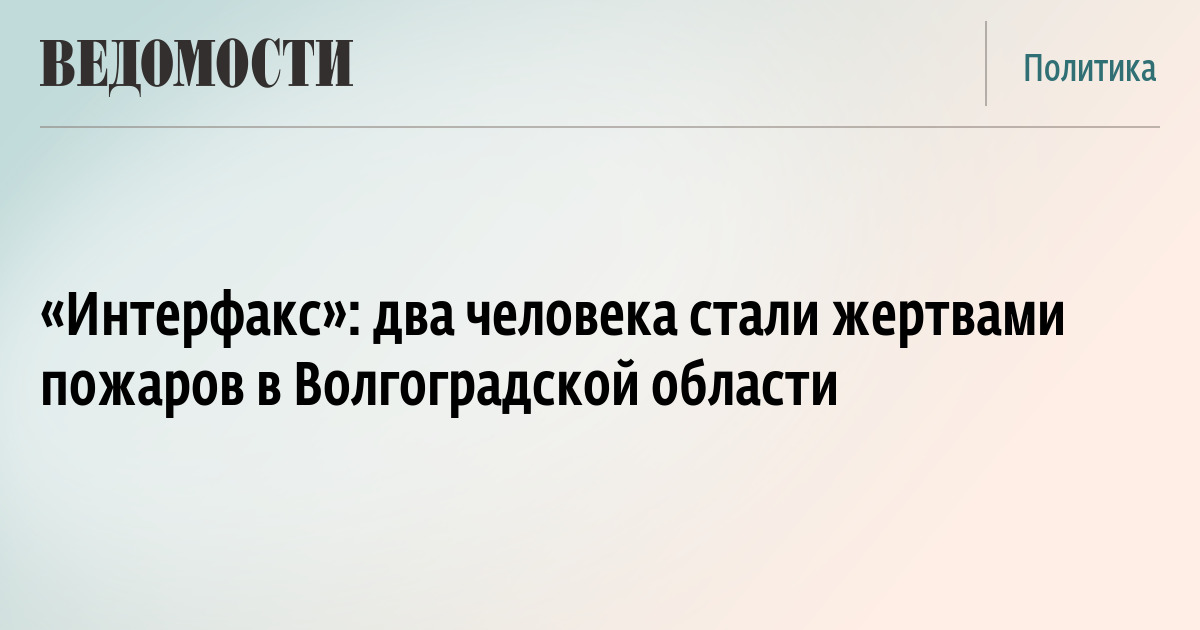 «Интерфакс»: два человека стали жертвами пожаров в Волгоградской области