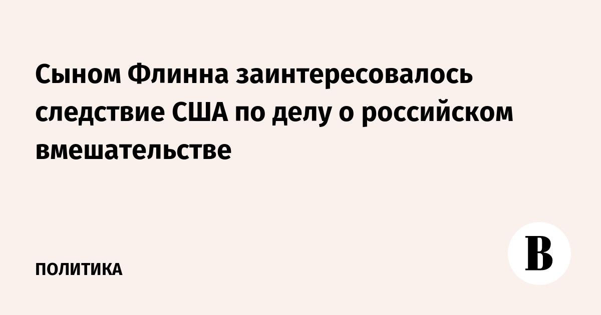 Сыном Флинна заинтересовалось следствие США по делу о российском вмешательстве