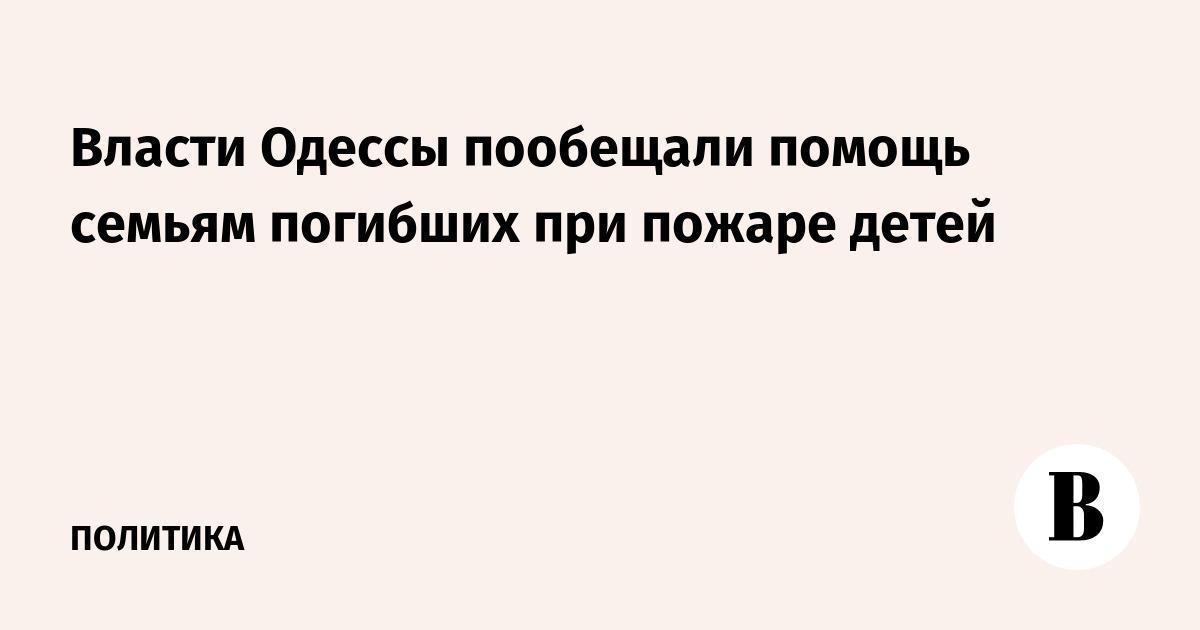 Власти Одессы пообещали помощь семьям погибших при пожаре детей