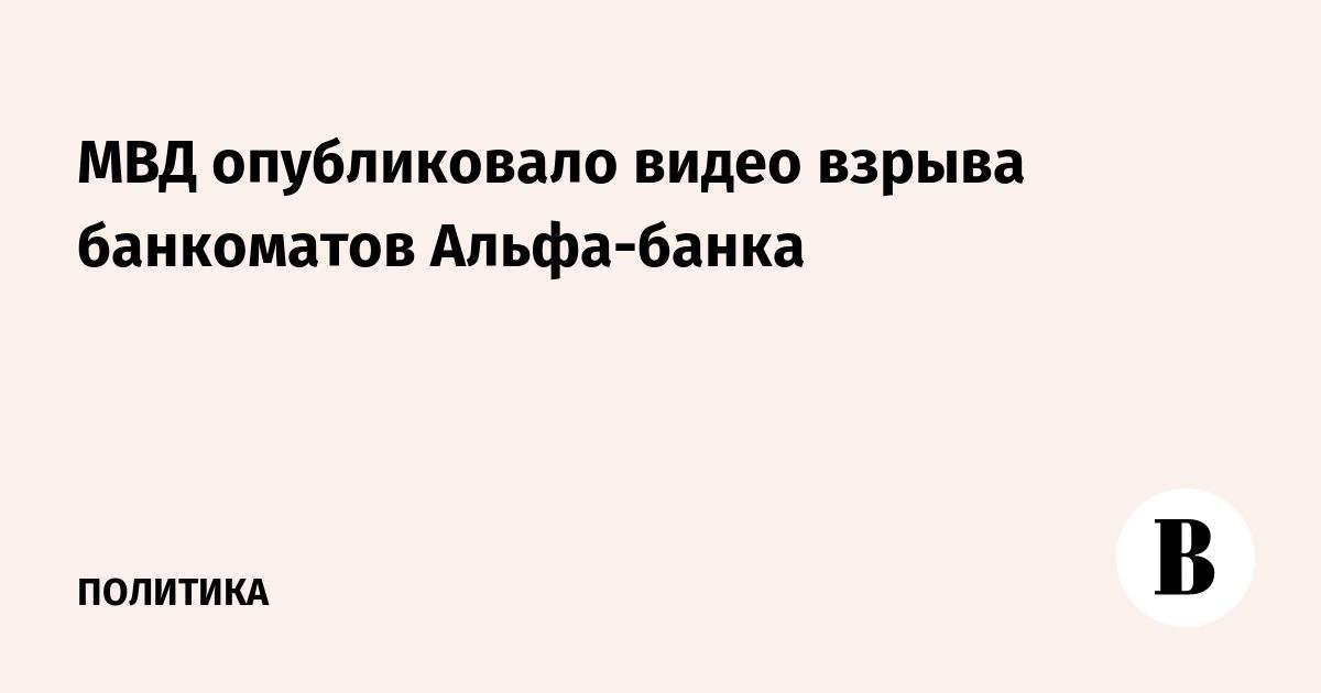 МВД опубликовало видео взрыва банкоматов Альфа-банка и кражи 40 млн рублей
