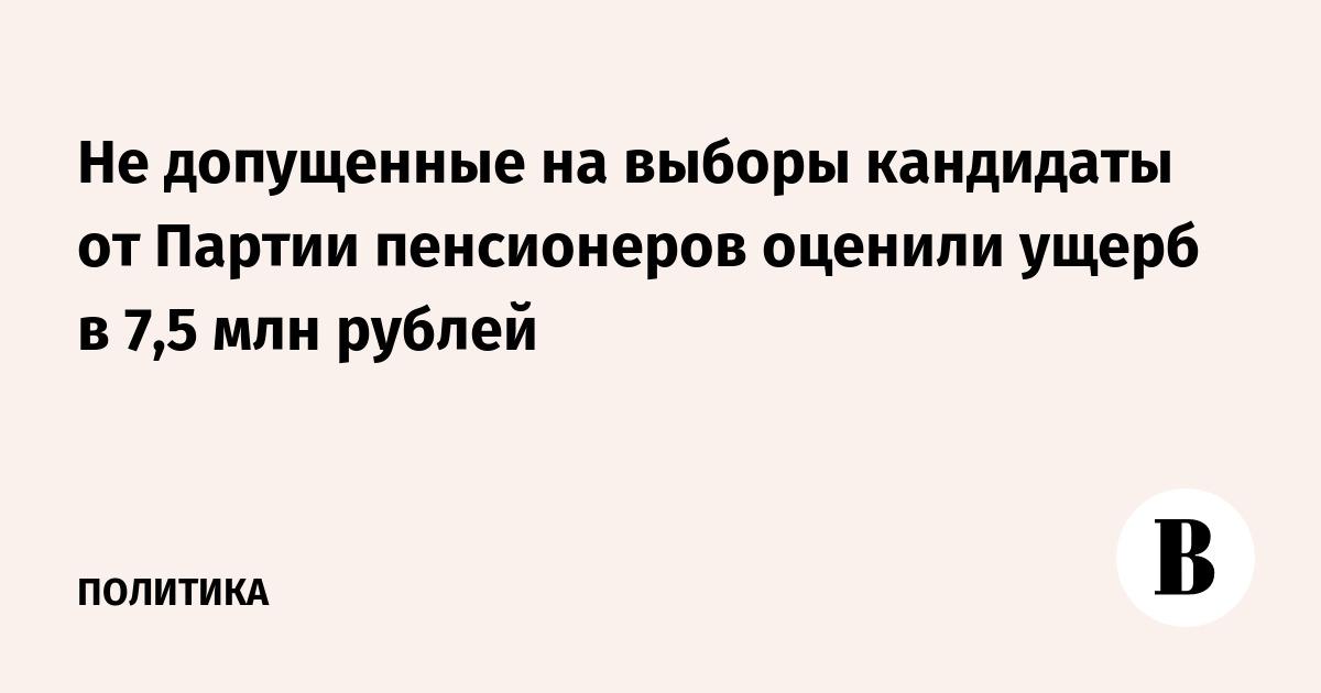 Не допущенные на выборы кандидаты от Партии пенсионеров оценили ущерб в 7,5 млн рублей