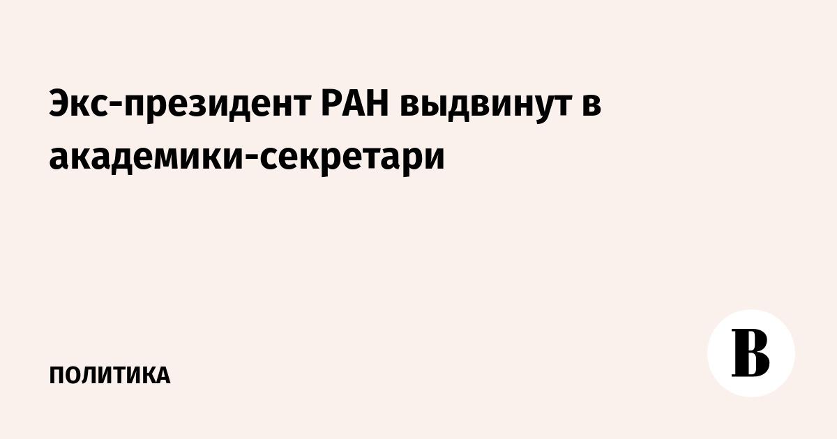 Экс-президент РАН выдвинут в академики-секретари