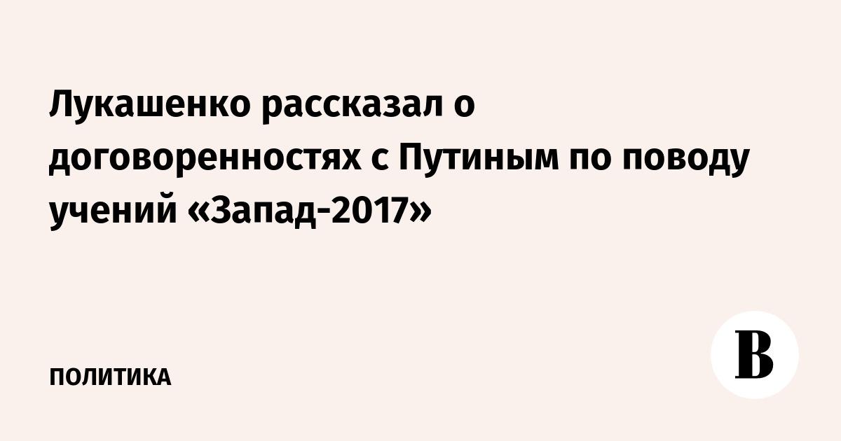 Лукашенко рассказал о договоренностях с Путиным по поводу учений «Запад-2017»