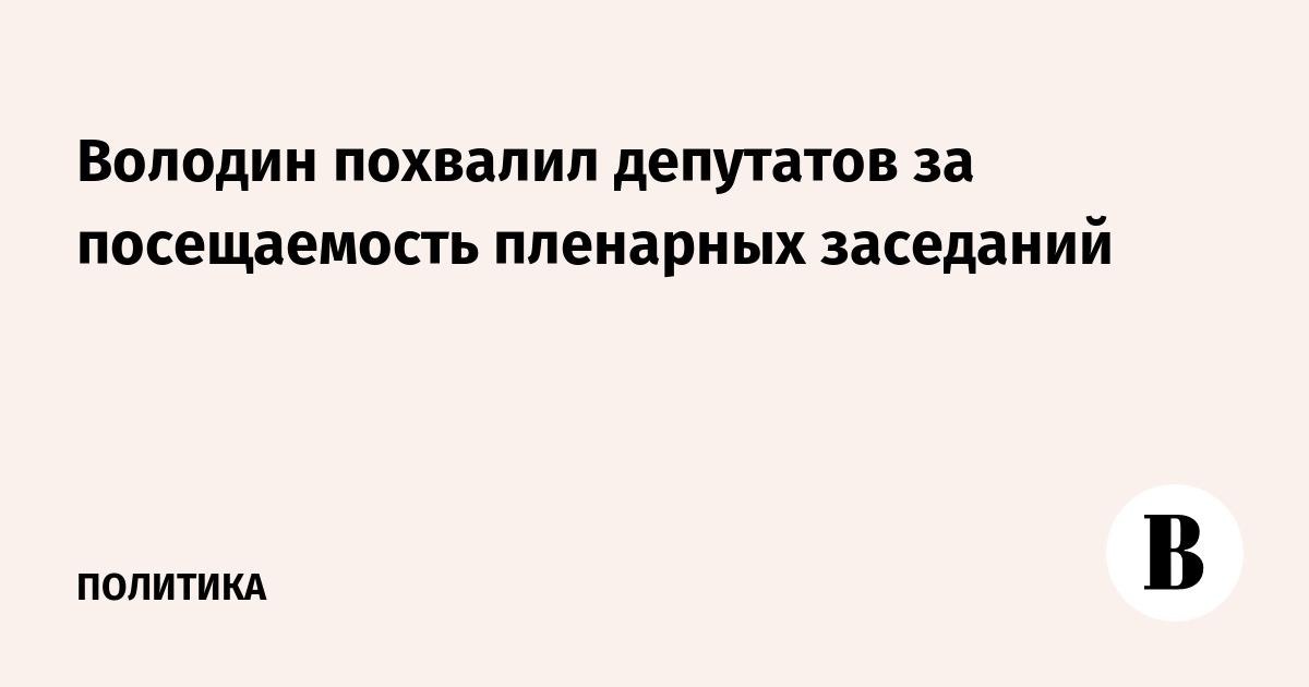 Володин похвалил депутатов за посещаемость пленарных заседаний