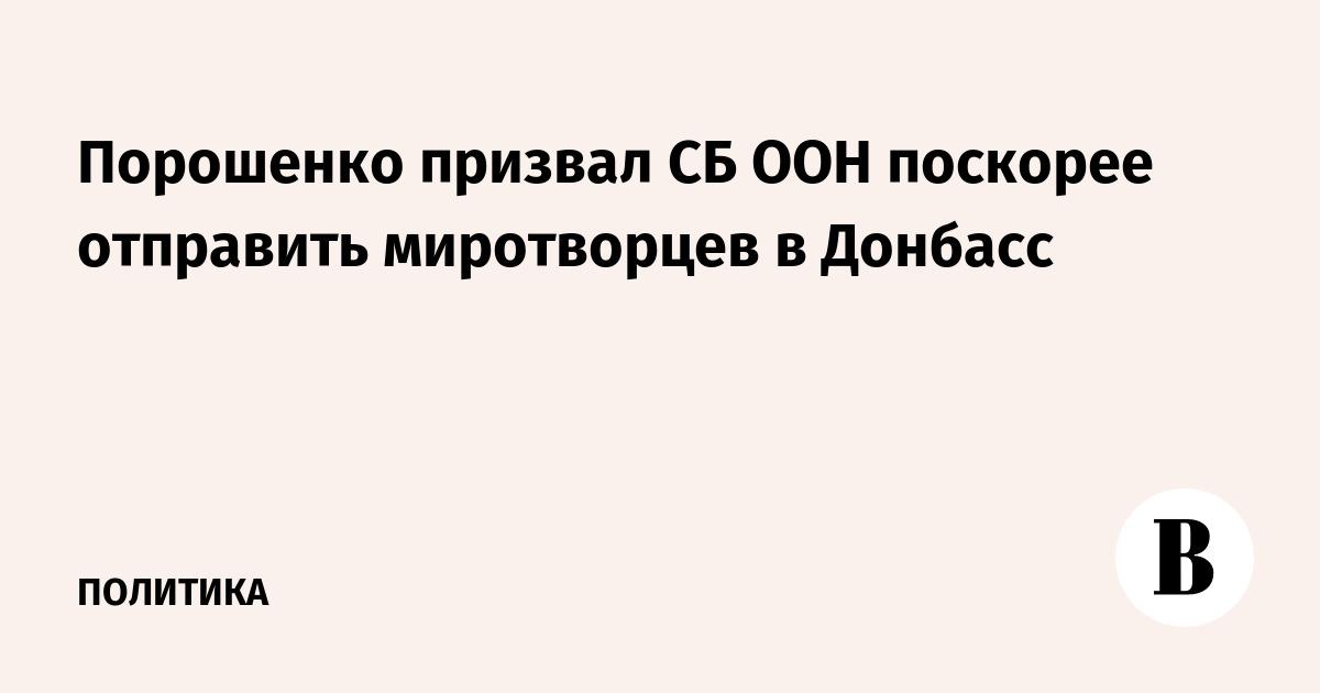 Порошенко призвал СБ ООН поскорее отправить миротворцев в Донбасс