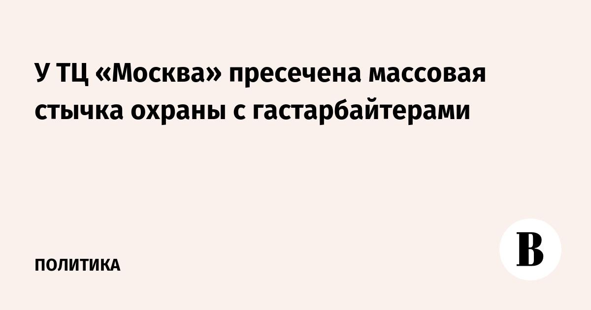 У ТЦ «Москва» пресечена массовая стычка с гастарбайтерами
