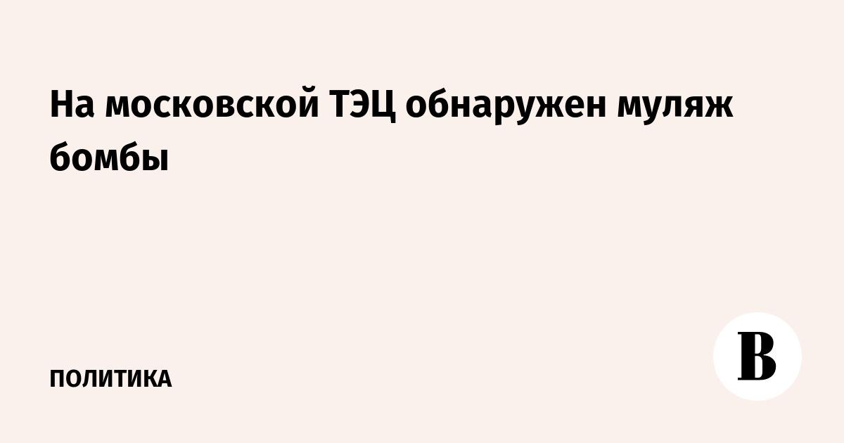На московской ТЭЦ обнаружен муляж бомбы