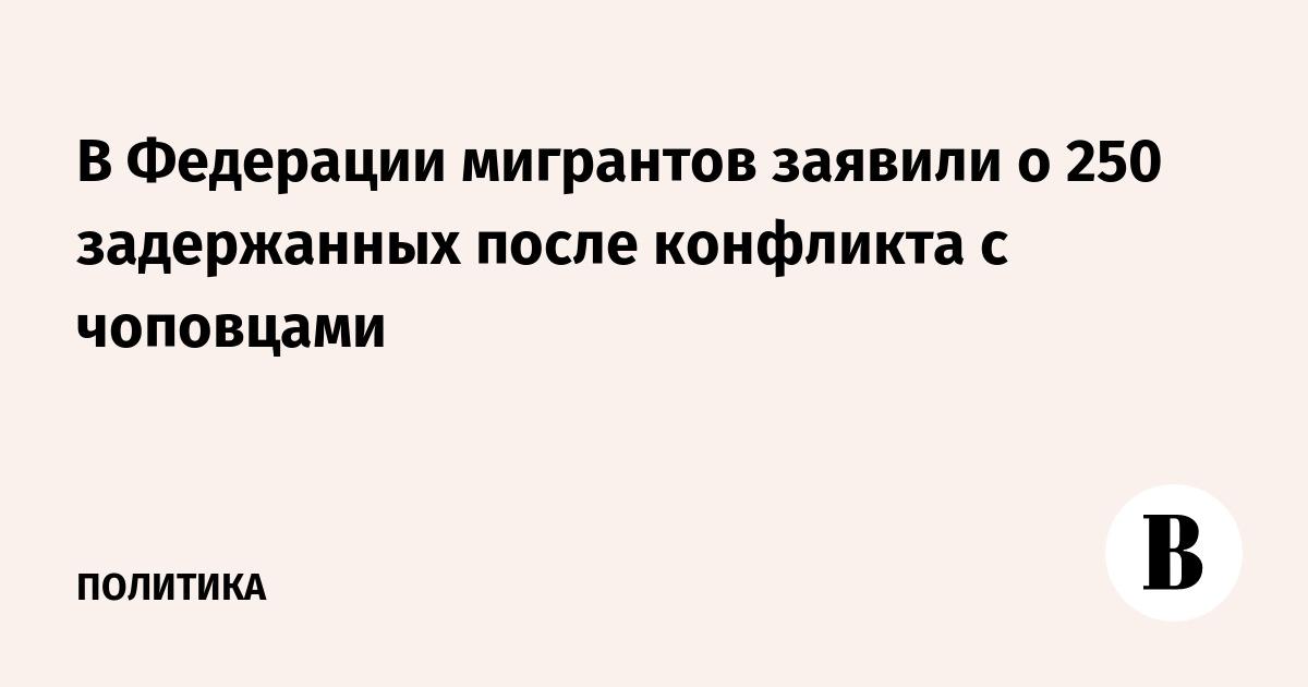 В Федерации мигрантов заявили о 250 задержанных после конфликта с чоповцами