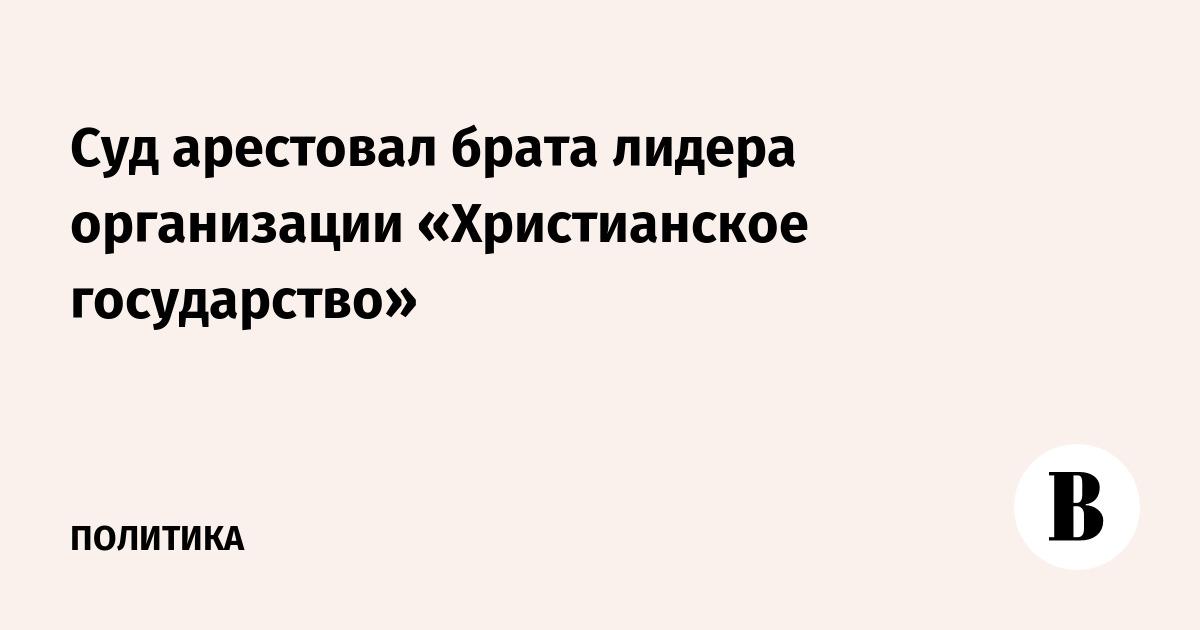 Суд арестовал брата лидера организации «Христианское государство»