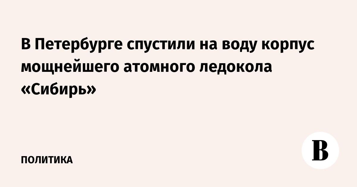 В Петербурге спустили на воду корпус мощнейшего атомного ледокола «Сибирь»
