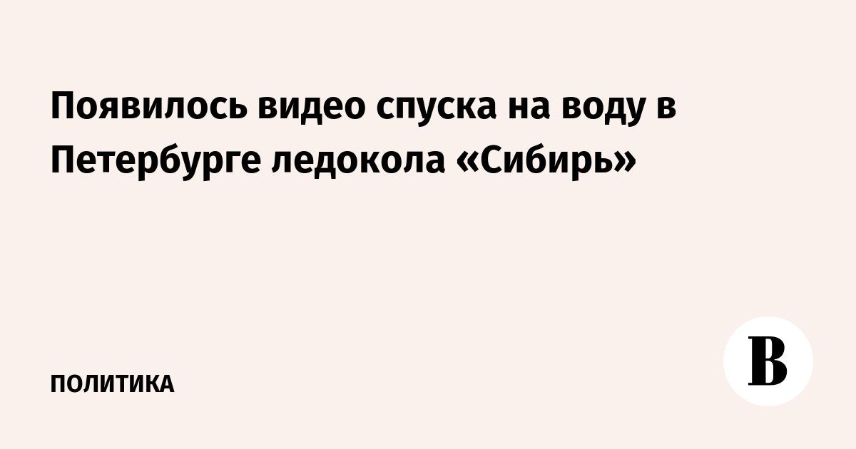 Появилось видео спуска на воду в Петербурге ледокола «Сибирь»