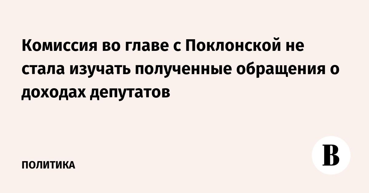 Комиссия во главе с Поклонской не стала изучать полученные обращения о доходах депутатов