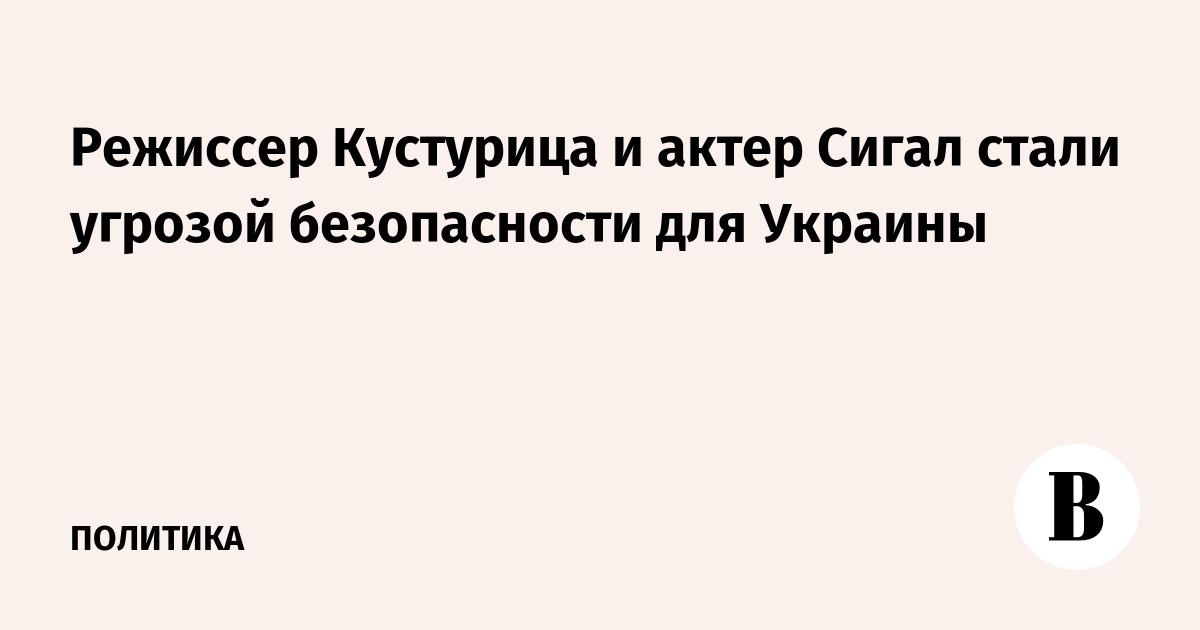 Режиссер Кустурица и актер Сигал стали угрозой безопасности для Украины